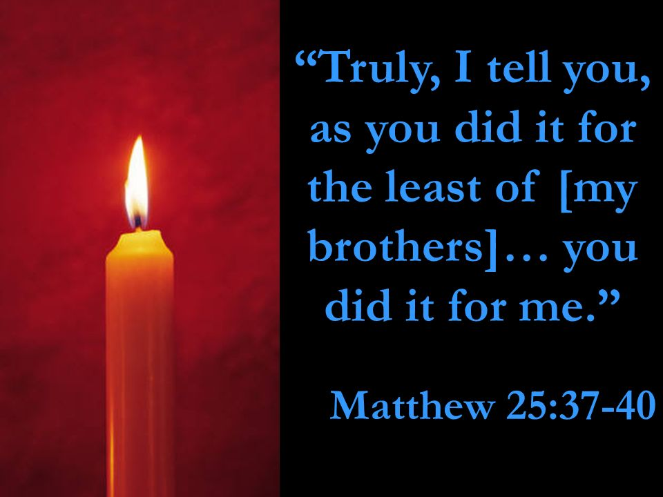 Truly, I tell you, as you did it for the least of [my brothers]… you did it for me.